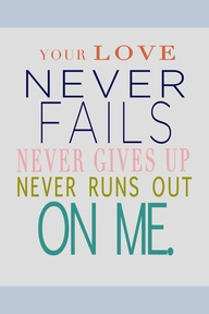 your love never fails it never gives up, never runs out on me <3