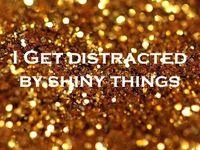 I AM distracted by shiny things...