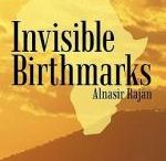 A007-Invisible Birthmarks - Author Alnasir Rajan / This is a book that portrays the real life image of how the minorities survived before and after the independence of East Africa in the early 1960s