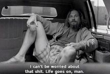 "life. / ""I can't be worried about that shit. Life goes on, man.""  The Big Lebowski"