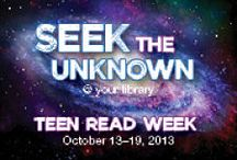 Teen Read Week 2013: Seek the Unknown / Join us during Teen Read Week-October 13-19, 2013 and celebrate reading just for the fun of it.  Try one of our reading suggestions and discover unknown worlds. Watch book trailers and win prizes in our contest!