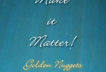Make it Matter / Make it Matter is all the golden nuggets the Universe sends my way.. sometimes more than a few times.. so I GET IT!!  LOL