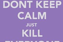 dont keep calm just kill everyone
