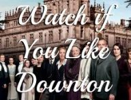 Downton Abbey / If you like Downton Abbey or if you're looking for something LIKE Downton Abbey.