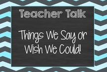 Teacher Talk / Things teacher say.....or at least with they could say!