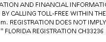 """Legal Disclaimer / """"A COPY OF THE OFFICIAL REGISTRATION AND FINANCIAL INFORMATION MAY BE OBTAINED FROM THE DIVISION OF CONSUMER SERVICES BY CALLING TOLL-FREE WITHIN THE STATE. 1-800-HELP-FLA (435-7352) OR www.FloridaConsumerHelp.com. REGISTRATION DOES NOT IMPLY ENDORSEMENT, APPROVAL, OR RECOMMENDATION BY THE STATE."""" FLORIDA REGISTRATION CH33236"""