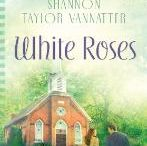 Books Worth Reading / White Roses by Shannon Taylor Vannatter   / by Mahota Stamper