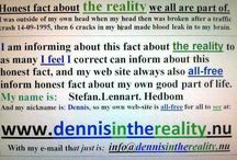 all / _  Hello to all here. I was outside of my own then too broken head, after this predicted traffic crash I was in and got to know about this fact about the reality I inform about. Ok Good luck to all living correct for all of life. Ok From: http://www.dennisinthereality.nu/   _ / by Stefan Hedbom