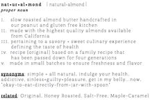 From Ground to Grind: Our Brand Story / NaturAlmond is slow roasted almond butter that is handcrafted in small batches in a dedicated peanut free and gluten free facility that we own/operate.  Using simple, all natural ingredients, we never add oils, sugars, emulsifiers, preservatives or additives.  From savory to sweet, our collection of almond butter includes Original, Salt Free, Honey Roasted and Maple Caramel.  Simplicity never tasted so good!