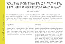 """Youth: portraits of artists, between freedom and fight 4-21.09.14 / Maison Particulière inaugurates a new style of exhibition, at the same time in its principle and in its duration, with a """"capsule"""" art exhibit of three weeks; Youth: portraits of artists, between freedom and fight. It is a new opportunity to know an artists' generation in the making, thanks to the visions of those who are at the heart of the emergent creation, their professors."""
