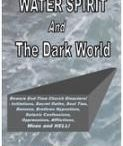 Water Spirit / WATER SPIRIT AND THE DARK WORLD  This book opens up our eyes to the present global gospel catastrophes and to be aware of the End-time Church disasters among which include the multi-various forms of the new-age Christianity initiations, secret oaths, soul ties, demons, brethren hypnotism, satanic confessions, oppressions, afflictions, woes and hell! Water Spirit ministration has now metamorphosed into a full-blown strong cankerworm..........
