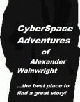 THE CYBERSPACE ADVENTURES OF ALEXANDER WAINWRIGHT / Where does a fictional character live? Certainly in our  hearts and minds, of course, and undoubtedly between the pages of the novel.   But why can that character not live his life in CYBERSPACE with freedom of thought, feeling and movement.   Meet ALEXANDER WAINWRIGHT, landscape and visionary artist who travels in time to meet famous artists, writers, scientists--even a politician or two. AND HE WANTS YOU TO JOIN HIM ON HIS ADVENTURE..