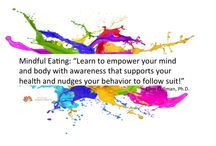 Empowerment through Mindful Eating / The Center for Mindful Eating recognizes that people learn about mindful eating in a variety of ways. Please download and share with your clients, friends, family, professional circles and more. By doing so you are helping us in our educational mission to share the principles and practices of Mindful Eating. To learn more see: http://thecenterformindfuleating.org