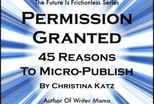 Permission Granted: 45 Reasons To Micro-publish by Christina Katz / Book one in a three-part series, Permission Granted explores 45 reasons why micro-publishing makes sense as a short-term goal for all writers whether they are traditionally published, aspiring to authorhood, or dreaming about writing a book some day. #futureofpublishing #selfpub #micropublishing #indiepub #authorpublishers #micropublisher