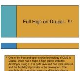 Outsourcing Drupal India / Helios Solutions has a large in-house team who is specialized in customized Drupal works. We have worked on many projects based on Drupal in the last 5 years.