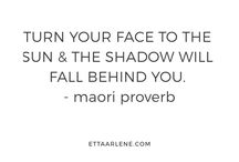 TURN YOUR FACE TO THE SUN & The shadow will fall behaind you.