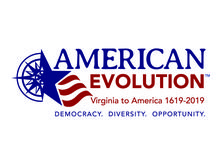 "AMERICAN EVOLUTION™ Brand / The 2019 Commemoration Steering Committee announced the official commemoration logo during the July 20, 2016, meeting in Richmond.  The AMERICAN EVOLUTION™ logo is graphically depicted with a transformational red, white and blue ""compass rose to star and stripes"" illustration. Collectively, these graphic elements communicate strength, democracy and ingenuity."