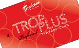 Trop Plus Players Club / Trop Plus Players Club features some of the most accessible special offers & VIP discounts on the Las Vegas Strip. It's our way of demonstrating our utmost appreciation towards our loyal players & guests! / by The NEW Tropicana Las Vegas