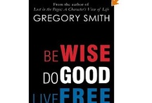 "Wise, Good and Free / Quotes from, ""Be Wise, Do Good, Live Free: Random Advice for the Best Kind of Life,"" by Greg Smith. www.SmithGreg.com / by Greg Smith"