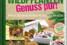 Wildpflanzen ─ leckere Rezepte zum Nachkochen / Sammeln, Kochen und Dekorieren mit der heimischen Natur - beliebte Rezepte und Ideenanregungen gibt's hier!