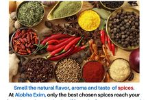 Spices / Spices! Too hot to handle? Well, millions savor the spices to aromatize and give flavor to food. At Alobha Exim, only the finest processed spices reach you to ensure the taste that retains itself from the farm to the mouth!