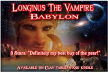 Longinus The Vampire - Babylon / Saved by an ancient goddess.  To help a beautiful queen. To lift the curse from a king. To save a child princess. To destroy an ancient evil. To seal the seven gates of the Underworld. At the Gate of the Gods. In this place - called Babylon.    Available on Clay Tablets and Kindle