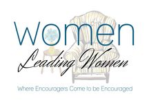 Women Leading Women / Encouragement for the encourager, for the woman who leads family, friends, or community in any way.