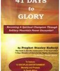 41 Days To Glory / 41 DAYS TO GLORY  - Becoming A Spiritual Champion Through    Solitary Mountain Power Encounter!  This book has been written for those who want to acquire divine power by connecting to the Throne of the Father through Worship, Praise and Thanksgiving and be in total control of their lives in this world of turbulence. Worship, Praises and Thanksgiving are the basic keys to supernatural signs and wonders. Here in this book, Prophet Stanley shares his personal encounters with God and the benefits...