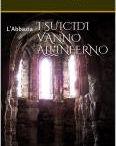 I SUICIDI VANNO ALL'INFERNO / Romanzo storico. horror, ambientato in un'antica abbazia sull'Appennino umbro- marchigiano