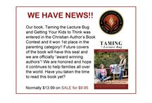 Taming the Lecture Bug and Getting Your Kids to Think / Do you lecture your kids? Do your lectures change their behavior? It didn't with ours! This book written by us will help you learn how to get your kids to do their thinking for themselves so you don't have to do it for them!