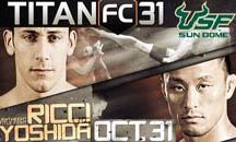 Titan FC 31 - October 31, 2014 / In the title fight, Mike Ricci will take on Yoshiyuki Yoshida. Ricci has previously defeated Jorge Gurgel and George Storiopoulos. Yoshida will be making his Titan FC debut but he is an experienced MMA veteran coming off a six fight win streak.