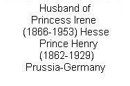 "Prussia Henry Husband Irene / See board Prussia:Henry 3rd Child Vicky & Frederick III. Prince Heinrich ""Henry"" (Albert Wilhelm Heinrich) (14 Aug 1862-20 Apr 1929) Prussia-Germany. Henry married Princess Irene (Irene Louise Marie Anne) (11 Jul 1866-11 Nov 1953) Hesse. Henry was 3rd child of Emperor-King Frederick III ""Fritz"" (1831-1888) Prussia-Germany & Princess Victoria ""Vicky"" (1840-1901) UK."