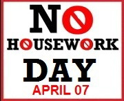 No Housework / No Housework Day is April 07!  Let's party and ignore the housework!