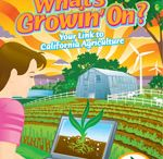 What's Growin' On? / Each year, a new edition of What's Growin' On? joins the collection. The 16-page educational newspaper highlights California's vibrant and diverse agricultural industry with current and accurate information. A variety of activities, trivia, graphics and readings provide something for every learner. Activities are aligned to California Education Standards.