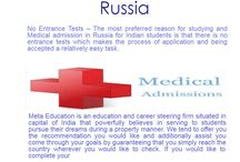 Medical admission in Russia / No Entrance Tests – The most preferred reason for studying and Medical admission in Russia for Indian students is that there is no entrance tests which makes the process of application and being accepted a relatively easy task. The university will require a portfolio, cover letter and a few other simple things to grant you entrance into their university.