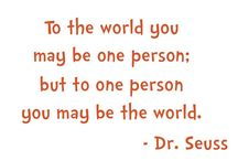 Dr Seuss quotes / To the world you may be one person, but to one person you may be the world.