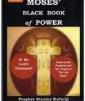Black Book Of Power / Moses Black Book of Power - At the Lord s Command!  - Power to the Prophets and the People of the Last Days!  In the Bible account of the Book of Exodus the Lord sent Moses to liberate the Israelites who had been under captivity for over 400 years. God wrought overwhelming frightening miracles, signs and wonders through the hands of His servant Moses, so that Pharaoh could let His people go. These were the dark days of Egypt under Pharaoh who was bombarded with devastating plagues........