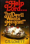 "Help Lord - The Devil Wants Me Dead / The title of this board was inspired by CS Lovett's book ""Help Lord - The Devil Wants Me Fat!  The reason Satan wants me fat is because he wants me dead.  Jesus said in John 10:10 that Satan is here to steal, kill, and destroy."