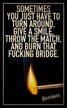Sometimes u Just Have to Turn Around, Give a Smile, Throw the Match and Burn That Fucking Bridge!that's the fucking truth!
