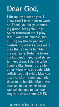 Prayer Of The Day – Be Humble --- Dear Heavenly Father, I lift up my heart to you. I know that I have a lot to work on. Thank you for your amazing grace. May your Holy Spirit transform me. I pray that I would be humble,submittingmy life to you, and considering others abo… Read More Here http://unveiledwife.com/prayer-of-the-day-be-humble/ - Marriage, Love