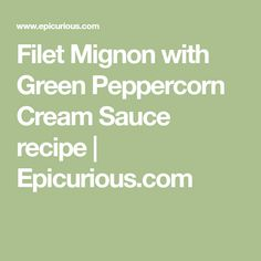 Filet Mignon with Green Peppercorn Cream Sauce recipe | Epicurious.com