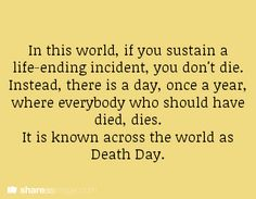 In this world, if you sustain a life-ending incident, you don't die. Instead, there is a day, once a year, where everybody who should have died, dies. It is known across the world as Death Day.