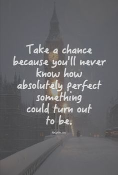 Take a chance because you'll never know how absolutely perfect something could turn out to be.
