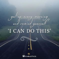 Get up every morning and remind yourself 'I can do this'.
