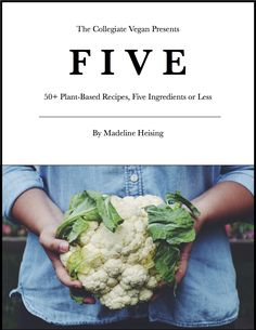 The Collegiate Vegan Cookbook: FIVE: 50+ Plant-Based Recipes, Five Ingredients or Less by Madeline Heising: When I got my first kitchen I was a full-time student with two part-time jobs. I had no time and no money, but was determined to still make healthy and delicious meals I have compiled my favorite five-ingredient recipes for you in my debut cookbook. Madeline http://www.pinterest.com/collegiatevegan is member of Vegan Community Board http://www.pinterest.com/heidrunkarin/vegan-community