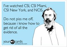 I've watched CSI, CSI Miami, CSI New York, and NCIS.. Do not piss me off, because i know how to get rid of all the evidence.  @Sydney Pridham I like this one ;)