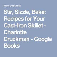 Stir, Sizzle, Bake: Recipes for Your Cast-Iron Skillet - Charlotte Druckman - Google Books