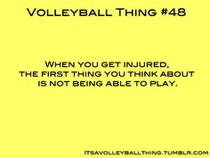 Seriously though...even if I don't get injured in volleyball...I start freaking out worrying if I won't be able to play vball for a while!