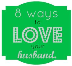 8 ways to show love to your husband...not a comprehensive list but a good one!