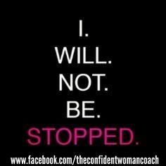 Great Affirmation: I will not be stopped. Believe it!